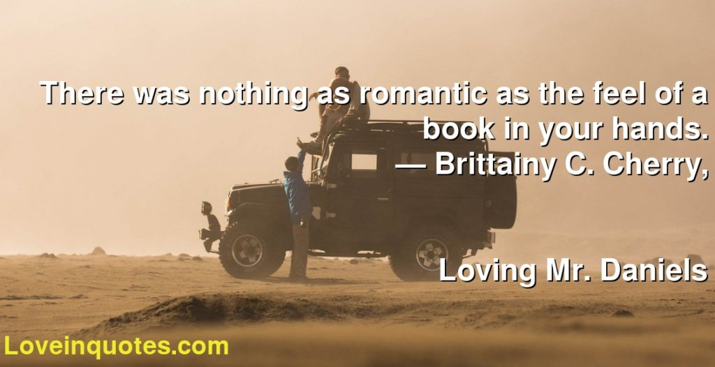 There was nothing as romantic as the feel of a book in your hands.      ― Brittainy C. Cherry,               Loving Mr. Daniels