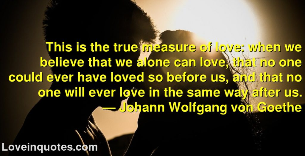 This is the true measure of love: when we believe that we alone can love, that no one could ever have loved so before us, and that no one will ever love in the same way after us.      ― Johann Wolfgang von Goethe