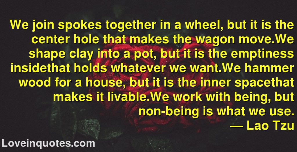 We join spokes together in a wheel, but it is the center hole that makes the wagon move.We shape clay into a pot, but it is the emptiness insidethat holds whatever we want.We hammer wood for a house, but it is the inner spacethat makes it livable.We work with being, but non-being is what we use.      ― Lao Tzu