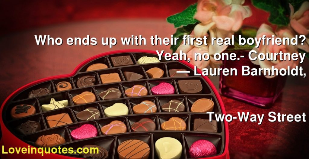 Who ends up with their first real boyfriend? Yeah, no one.- Courtney      ― Lauren Barnholdt,               Two-Way Street