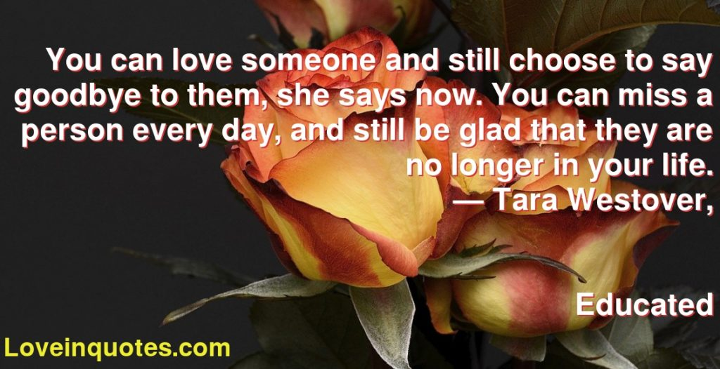 You can love someone and still choose to say goodbye to them, she says now. You can miss a person every day, and still be glad that they are no longer in your life.      ― Tara Westover,               Educated