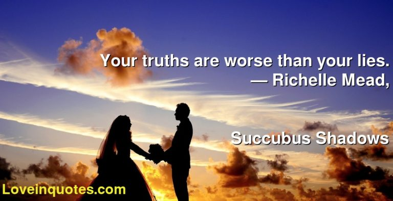 Your truths are worse than your lies. ― Richelle Mead, Succubus Shadows