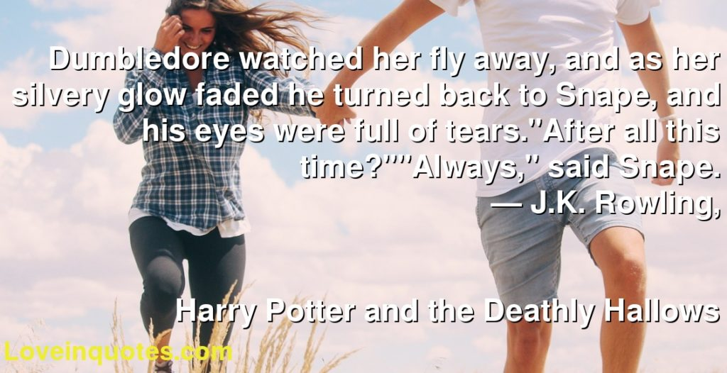 """Dumbledore watched her fly away, and as her silvery glow faded he turned back to Snape, and his eyes were full of tears.""""After all this time?""""""""Always,"""" said Snape.      ― J.K. Rowling,               Harry Potter and the Deathly Hallows"""