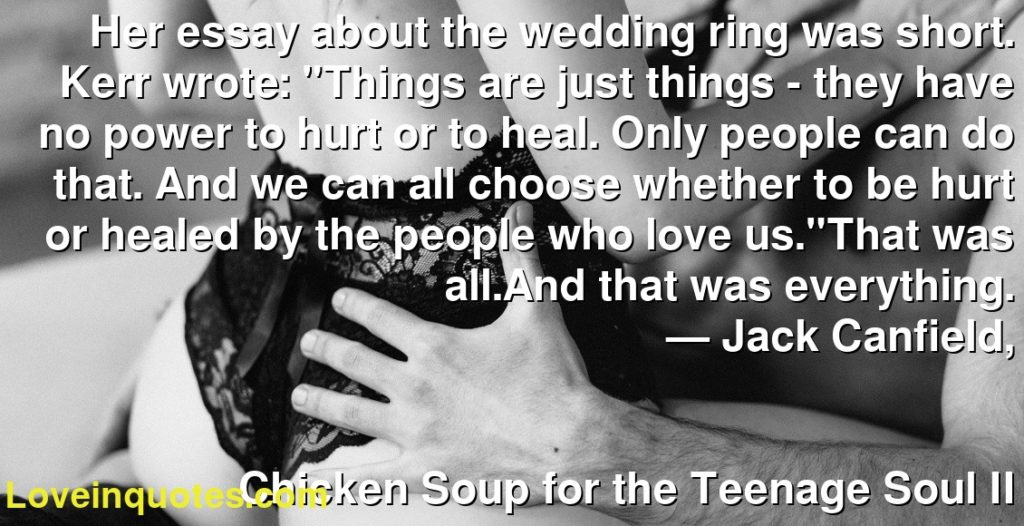 """Her essay about the wedding ring was short. Kerr wrote: """"Things are just things - they have no power to hurt or to heal. Only people can do that. And we can all choose whether to be hurt or healed by the people who love us.""""That was all.And that was everything.      ― Jack Canfield,               Chicken Soup for the Teenage Soul II"""
