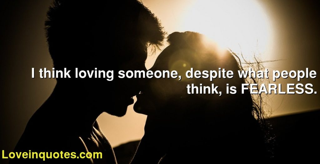 I think loving someone, despite what people think, is FEARLESS.