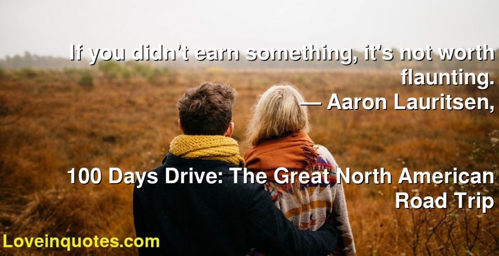 If you didn't earn something, it's not worth flaunting.      ― Aaron Lauritsen,               100 Days Drive: The Great North American Road Trip
