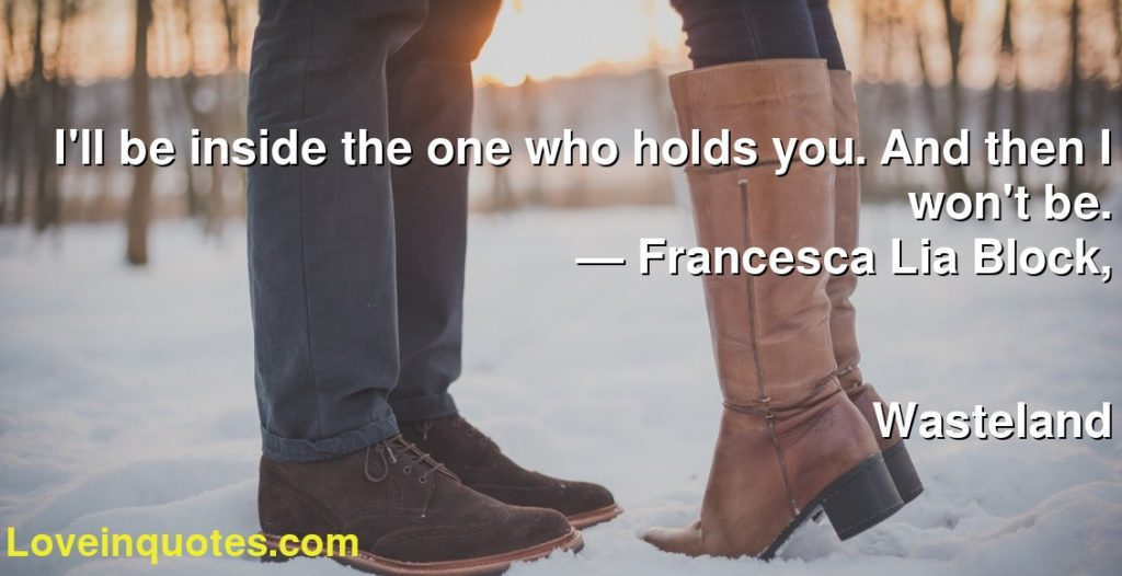 I'll be inside the one who holds you. And then I won't be.       ― Francesca Lia Block,               Wasteland