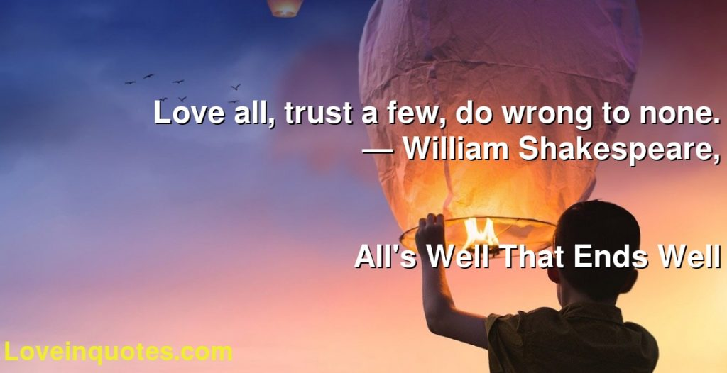 Love all, trust a few, do wrong to none.      ― William Shakespeare,               All's Well That Ends Well