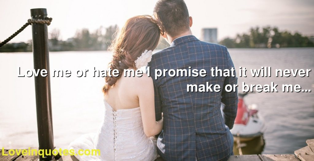 Love me or hate me I promise that it will never make or break me...