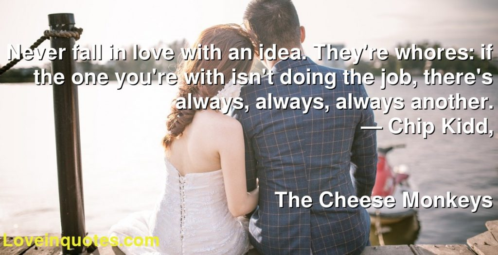 Never fall in love with an idea. They're whores: if the one you're with isn't doing the job, there's always, always, always another.      ― Chip Kidd,               The Cheese Monkeys