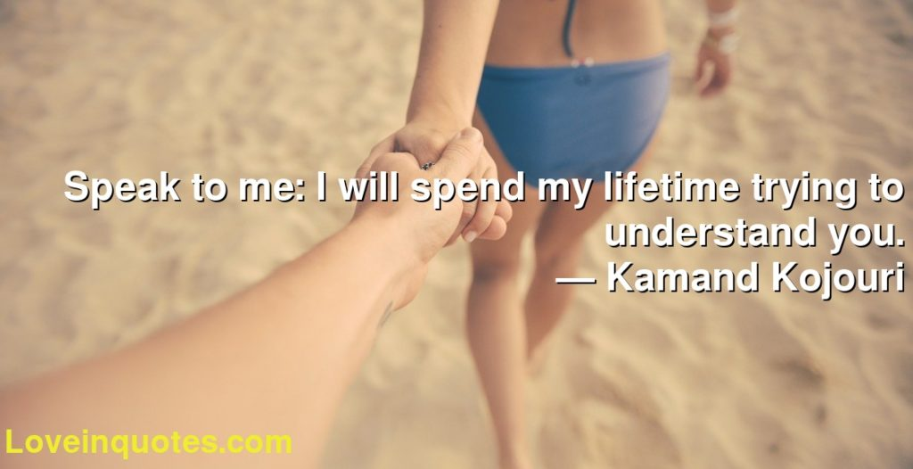 Speak to me: I will spend my lifetime trying to understand you.      ― Kamand Kojouri