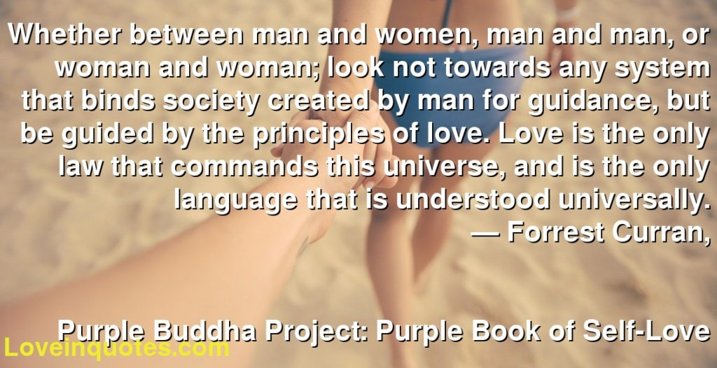 Whether between man and women, man and man, or woman and woman; look not towards any system that binds society created by man for guidance, but be guided by the principles of love. Love is the only law that commands this universe, and is the only language that is understood universally.      ― Forrest Curran,               Purple Buddha Project: Purple Book of Self-Love