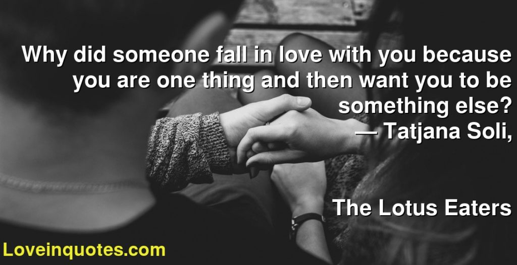 Why did someone fall in love with you because you are one thing and then want you to be something else?      ― Tatjana Soli,               The Lotus Eaters