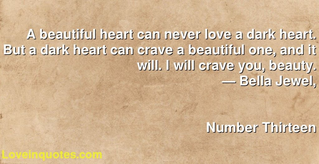 A beautiful heart can never love a dark heart. But a dark heart can crave a beautiful one, and it will. I will crave you, beauty.      ― Bella Jewel,               Number Thirteen