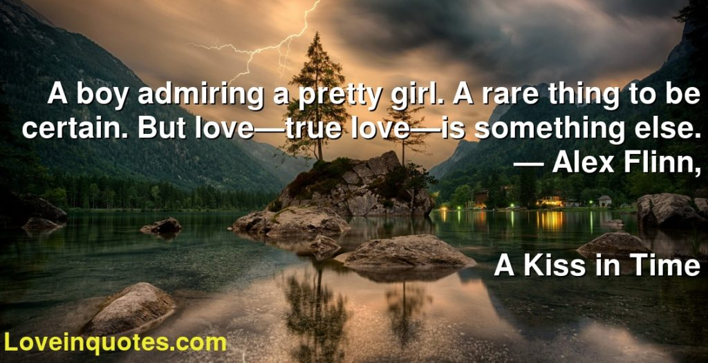 A boy admiring a pretty girl. A rare thing to be certain. But love—true love—is something else.      ― Alex Flinn,               A Kiss in Time