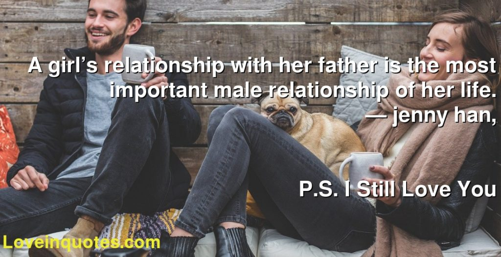 A girl's relationship with her father is the most important male relationship of her life.      ― jenny han,               P.S. I Still Love You