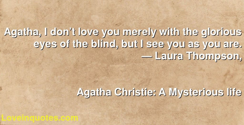 Agatha, I don't love you merely with the glorious eyes of the blind, but I see you as you are.      ― Laura Thompson,               Agatha Christie: A Mysterious life