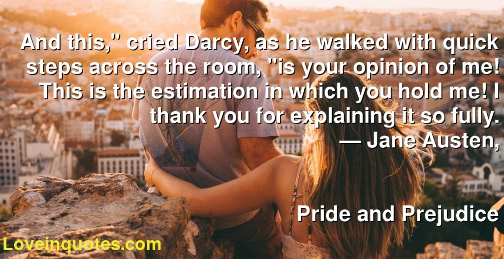 "And this,"" cried Darcy, as he walked with quick steps across the room, ""is your opinion of me! This is the estimation in which you hold me! I thank you for explaining it so fully.      ― Jane Austen,               Pride and Prejudice"