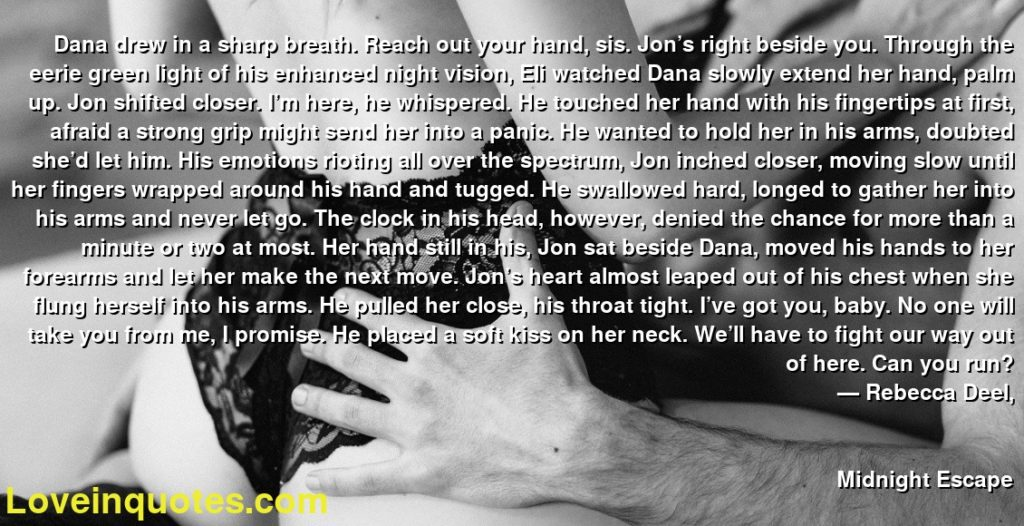 Dana drew in a sharp breath. Reach out your hand, sis. Jon's right beside you. Through the eerie green light of his enhanced night vision, Eli watched Dana slowly extend her hand, palm up. Jon shifted closer. I'm here, he whispered. He touched her hand with his fingertips at first, afraid a strong grip might send her into a panic. He wanted to hold her in his arms, doubted she'd let him. His emotions rioting all over the spectrum, Jon inched closer, moving slow until her fingers wrapped around his hand and tugged. He swallowed hard, longed to gather her into his arms and never let go. The clock in his head, however, denied the chance for more than a minute or two at most. Her hand still in his, Jon sat beside Dana, moved his hands to her forearms and let her make the next move. Jon's heart almost leaped out of his chest when she flung herself into his arms. He pulled her close, his throat tight. I've got you, baby. No one will take you from me, I promise. He placed a soft kiss on her neck. We'll have to fight our way out of here. Can you run?      ― Rebecca Deel,               Midnight Escape