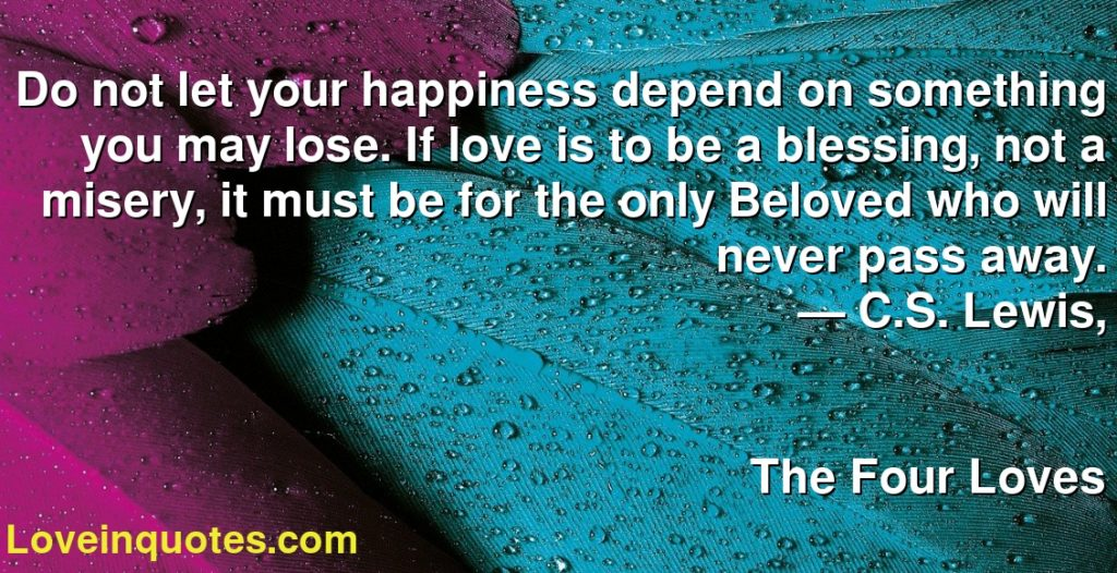Do not let your happiness depend on something you may lose. If love is to be a blessing, not a misery, it must be for the only Beloved who will never pass away.      ― C.S. Lewis,               The Four Loves