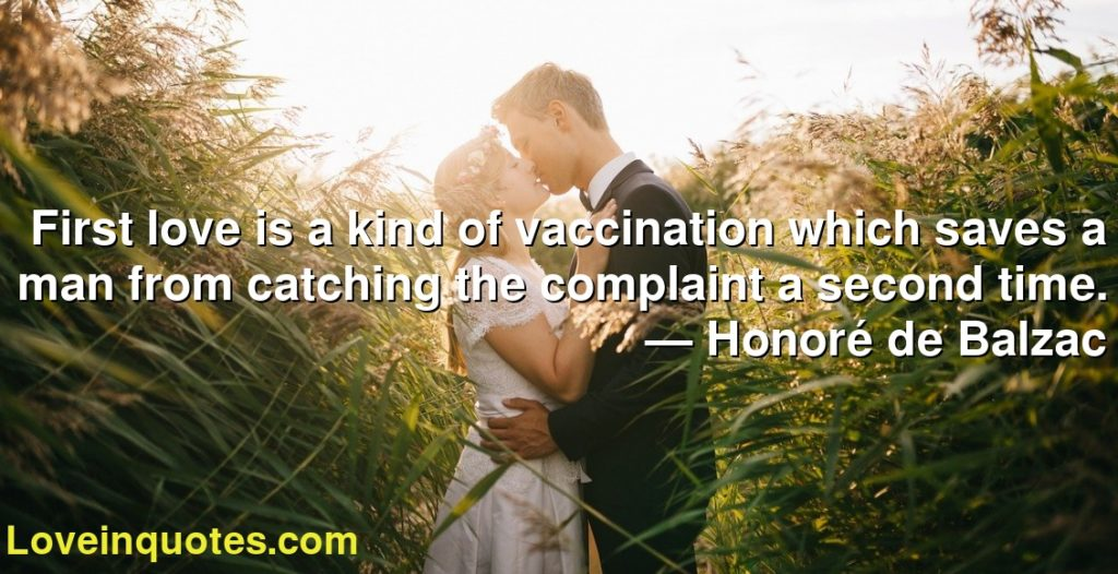 First love is a kind of vaccination which saves a man from catching the complaint a second time.      ― Honoré de Balzac