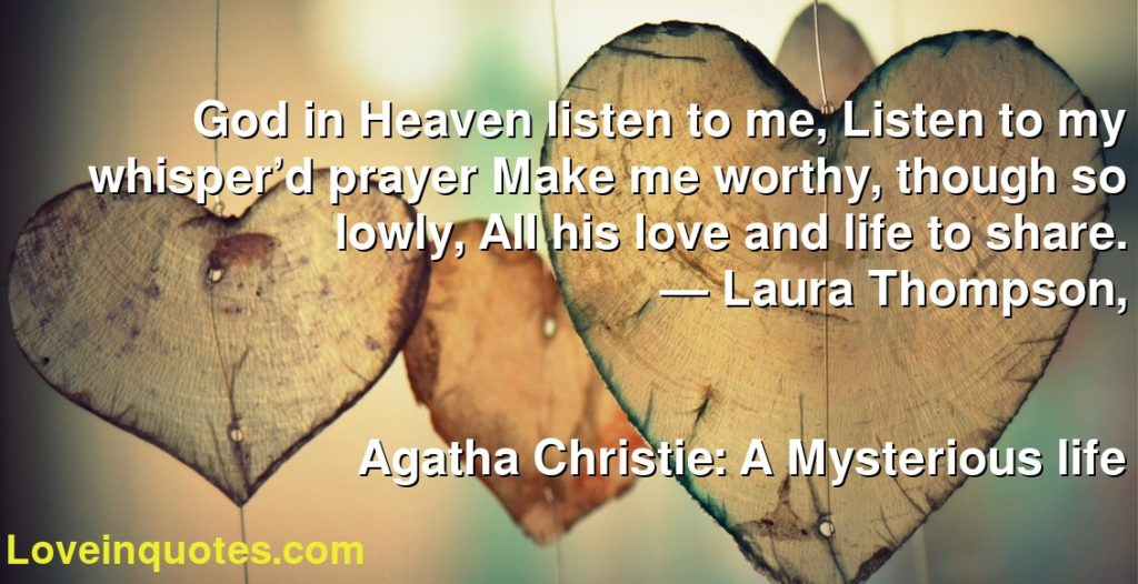 God in Heaven listen to me, Listen to my whisper'd prayer Make me worthy, though so lowly, All his love and life to share.      ― Laura Thompson,               Agatha Christie: A Mysterious life