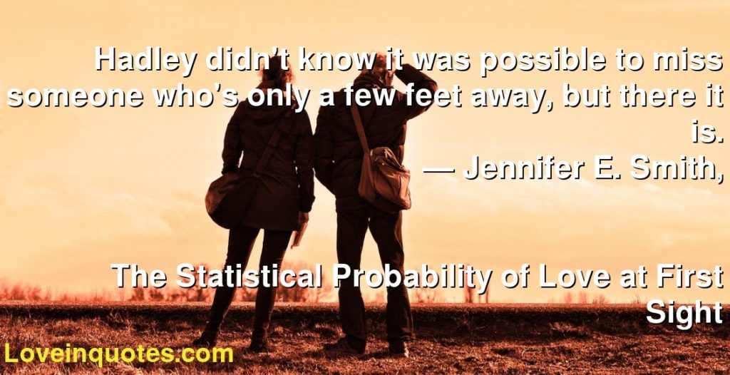 Hadley didn't know it was possible to miss someone who's only a few feet away, but there it is.      ― Jennifer E. Smith,               The Statistical Probability of Love at First Sight
