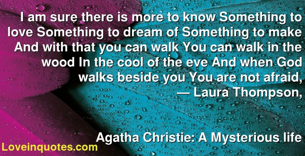 I am sure there is more to know Something to love Something to dream of Something to make And with that you can walk You can walk in the wood In the cool of the eve And when God walks beside you You are not afraid,      ― Laura Thompson,               Agatha Christie: A Mysterious life