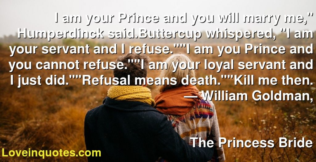 """I am your Prince and you will marry me,"""" Humperdinck said.Buttercup whispered, """"I am your servant and I refuse.""""""""I am you Prince and you cannot refuse.""""""""I am your loyal servant and I just did.""""""""Refusal means death.""""""""Kill me then.      ― William Goldman,               The Princess Bride"""