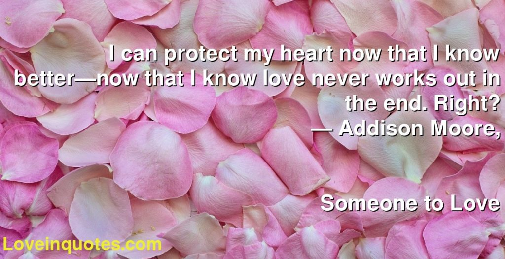 I can protect my heart now that I know better—now that I know love never works out in the end. Right?      ― Addison Moore,               Someone to Love