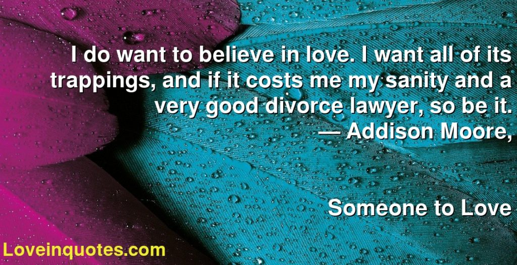 I do want to believe in love. I want all of its trappings, and if it costs me my sanity and a very good divorce lawyer, so be it.      ― Addison Moore,               Someone to Love