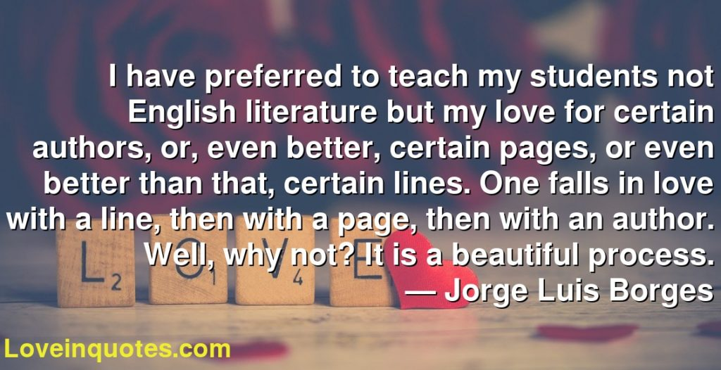 I have preferred to teach my students not English literature but my love for certain authors, or, even better, certain pages, or even better than that, certain lines. One falls in love with a line, then with a page, then with an author. Well, why not? It is a beautiful process.      ― Jorge Luis Borges