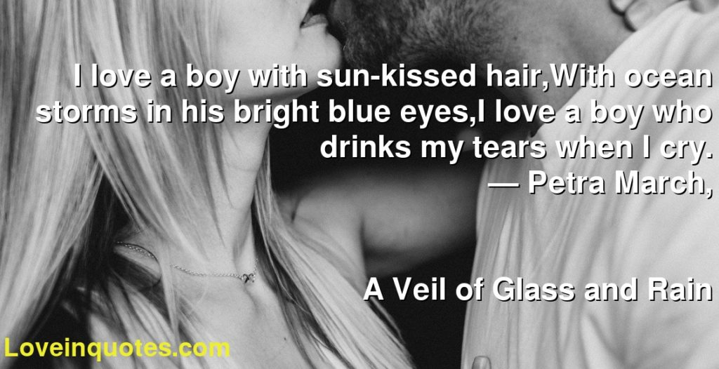 I love a boy with sun-kissed hair,With ocean storms in his bright blue eyes,I love a boy who drinks my tears when I cry.      ― Petra March,               A Veil of Glass and Rain
