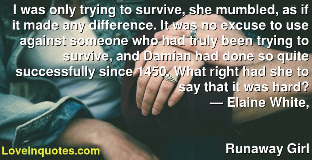 I was only trying to survive, she mumbled, as if it made any difference. It was no excuse to use against someone who had truly been trying to survive, and Damian had done so quite successfully since 1450. What right had she to say that it was hard?      ― Elaine  White,               Runaway Girl