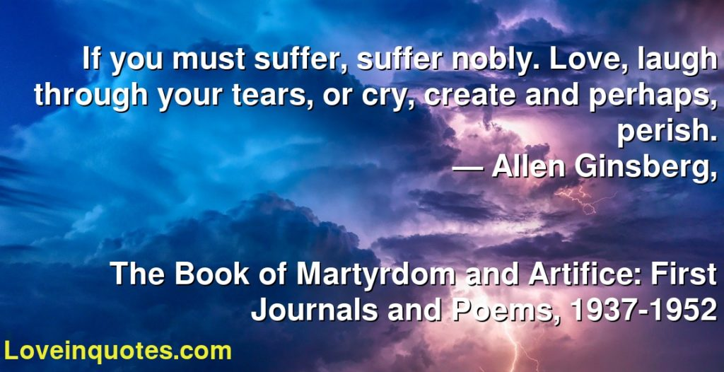 If you must suffer, suffer nobly. Love, laugh through your tears, or cry, create and perhaps, perish.      ― Allen Ginsberg,               The Book of Martyrdom and Artifice: First Journals and Poems, 1937-1952