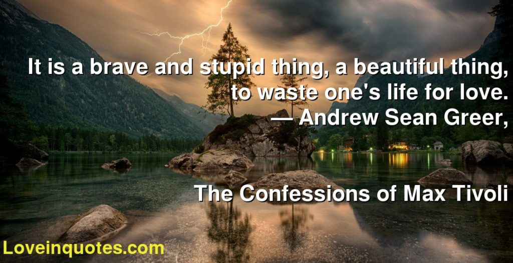 It is a brave and stupid thing, a beautiful thing, to waste one's life for love.      ― Andrew Sean Greer,               The Confessions of Max Tivoli