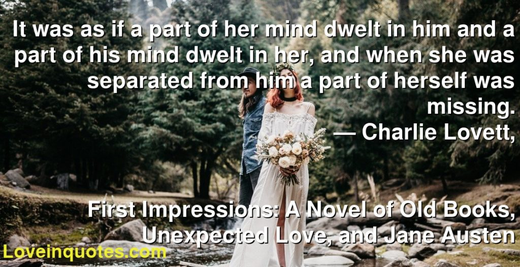 It was as if a part of her mind dwelt in him and a part of his mind dwelt in her, and when she was separated from him a part of herself was missing.      ― Charlie Lovett,               First Impressions: A Novel of Old Books, Unexpected Love, and Jane Austen