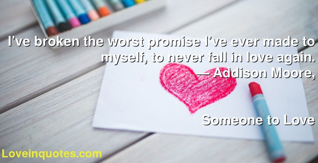 I've broken the worst promise I've ever made to myself, to never fall in love again.      ― Addison Moore,               Someone to Love