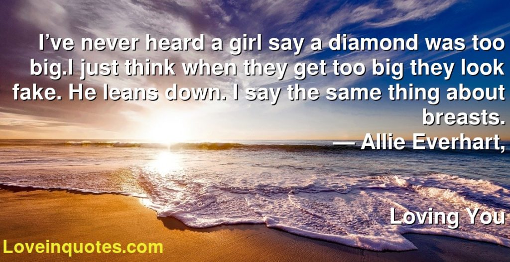 I've never heard a girl say a diamond was too big.I just think when they get too big they look fake. He leans down. I say the same thing about breasts.      ― Allie Everhart,               Loving You