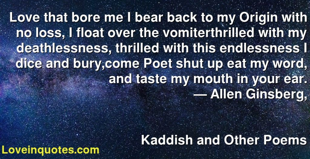 Love that bore me I bear back to my Origin with no loss, I float over the vomiterthrilled with my deathlessness, thrilled with this endlessness I dice and bury,come Poet shut up eat my word, and taste my mouth in your ear.      ― Allen Ginsberg,               Kaddish and Other Poems