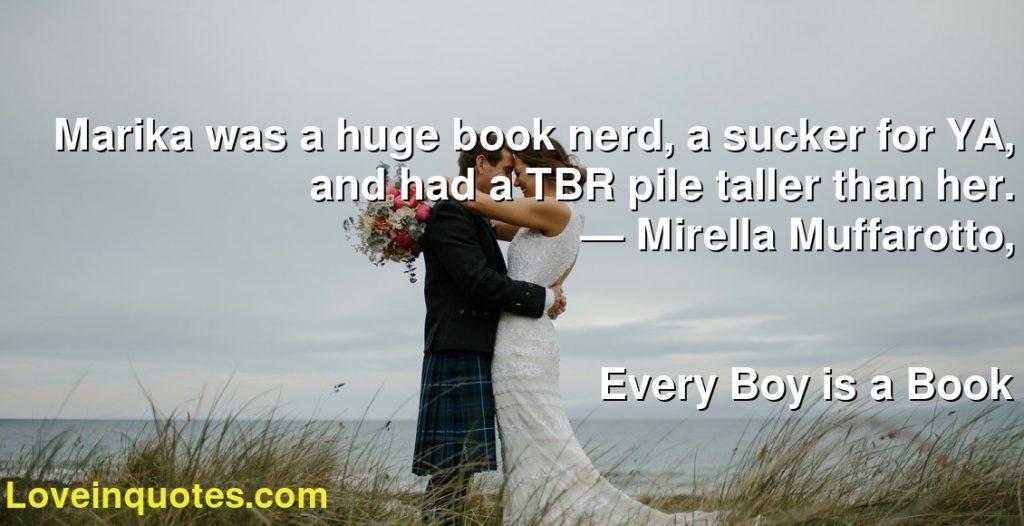 Marika was a huge book nerd, a sucker for YA, and had a TBR pile taller than her.      ― Mirella Muffarotto,               Every Boy is a Book
