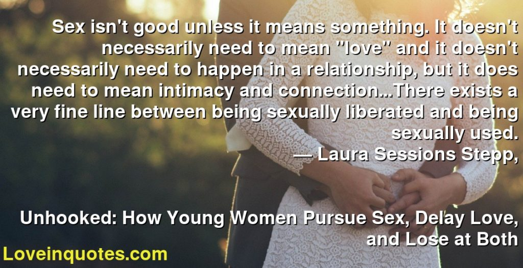 "Sex isn't good unless it means something. It doesn't necessarily need to mean ""love"" and it doesn't necessarily need to happen in a relationship, but it does need to mean intimacy and connection...There exists a very fine line between being sexually liberated and being sexually used.      ― Laura Sessions Stepp,               Unhooked: How Young Women Pursue Sex, Delay Love, and Lose at Both"