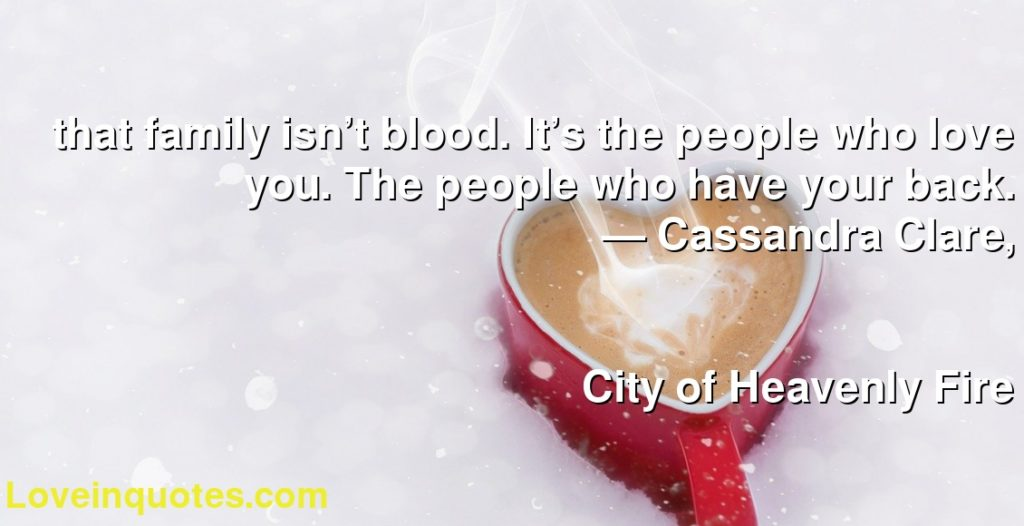 that family isn't blood. It's the people who love you. The people who have your back.      ― Cassandra Clare,               City of Heavenly Fire
