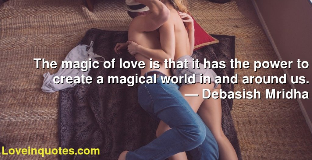 The magic of love is that it has the power to create a magical world in and around us.      ― Debasish Mridha