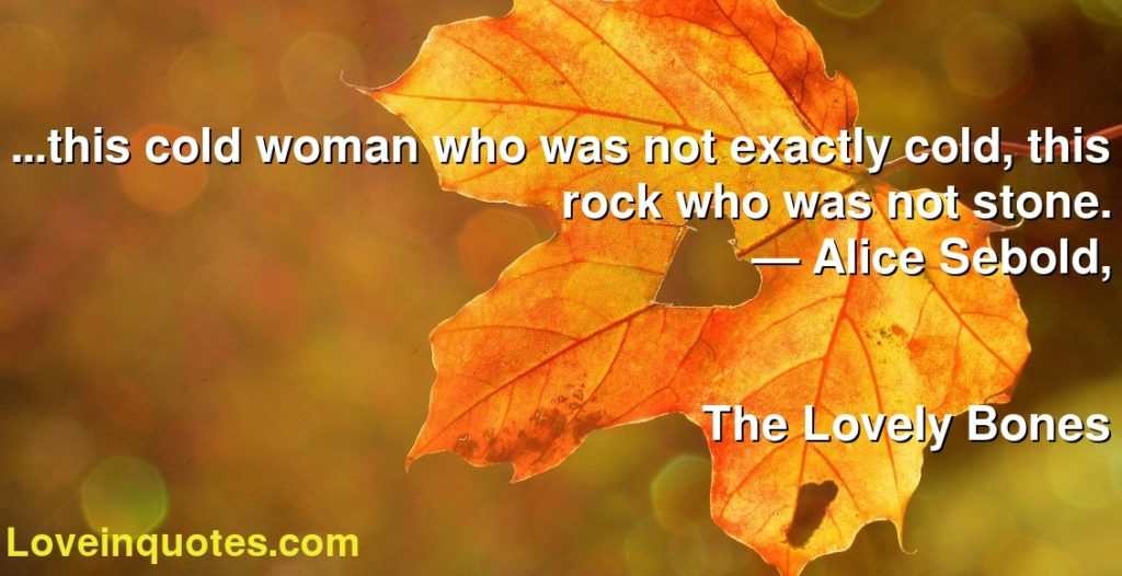 ...this cold woman who was not exactly cold, this rock who was not stone.      ― Alice Sebold,               The Lovely Bones