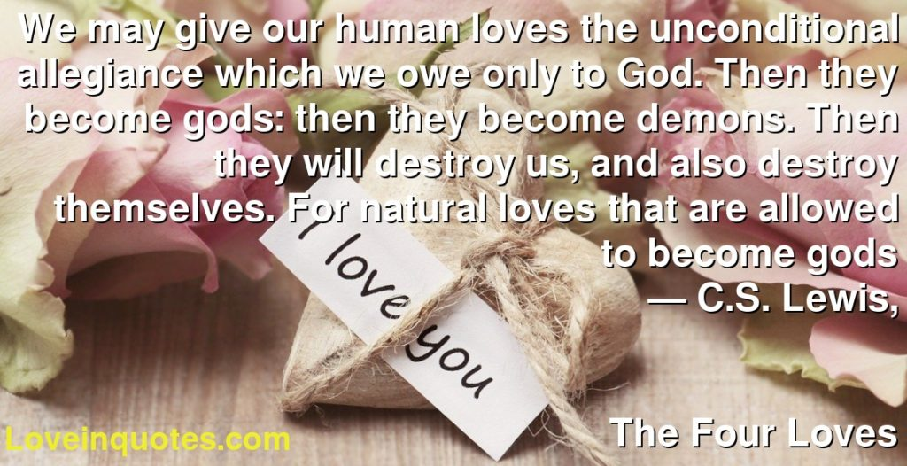 We may give our human loves the unconditional allegiance which we owe only to God. Then they become gods: then they become demons. Then they will destroy us, and also destroy themselves. For natural loves that are allowed to become gods      ― C.S. Lewis,               The Four Loves