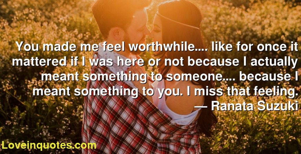 You made me feel worthwhile…. like for once it mattered if I was here or not because I actually meant something to someone…. because I meant something to you. I miss that feeling.      ― Ranata Suzuki