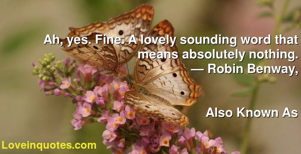 Ah, yes. Fine. A lovely sounding word that means absolutely nothing.      ― Robin Benway,               Also Known As