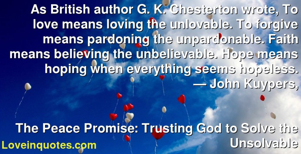 As British author G. K. Chesterton wrote, To love means loving the unlovable. To forgive means pardoning the unpardonable. Faith means believing the unbelievable. Hope means hoping when everything seems hopeless.      ― John Kuypers,               The Peace Promise: Trusting God to Solve the Unsolvable