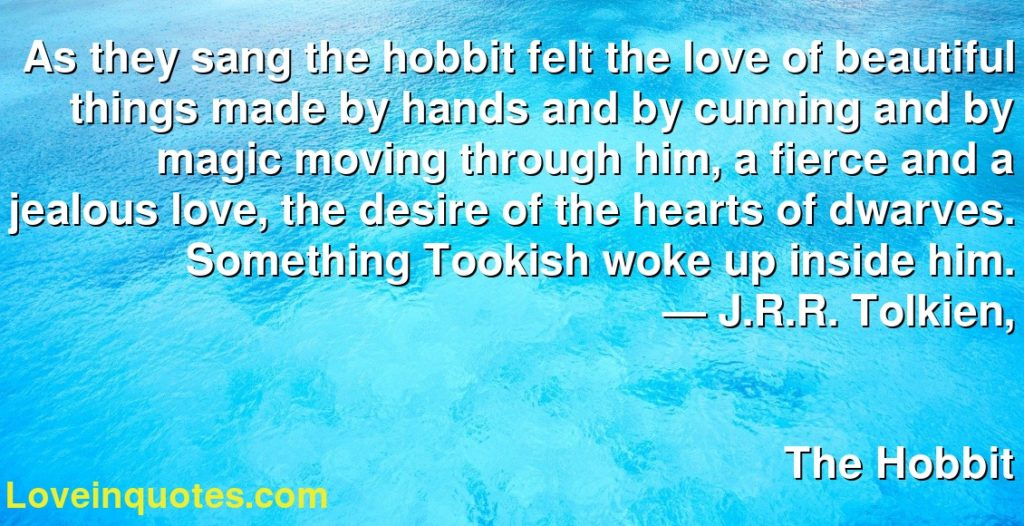 As they sang the hobbit felt the love of beautiful things made by hands and by cunning and by magic moving through him, a fierce and a jealous love, the desire of the hearts of dwarves. Something Tookish woke up inside him.      ― J.R.R. Tolkien,               The Hobbit
